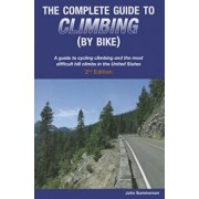 The Complete Guide to Climbing (by Bike): A Guide to Cycling Climbing and the Most Difficult Hill Climbs in the United States, Paperback/John Summerson