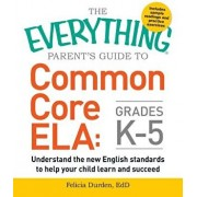 The Everything Parent's Guide to Common Core Ela, Grades K-5: Understand the New English Standards to Help Your Child Learn and Succeed, Paperback/Felicia Durden