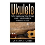 Ukulele: The Ultimate Guide to Mastering Ukulele for Beginners in 30 Minutes or Less!, Paperback/Christina Forbes