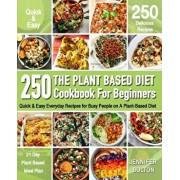 The Plant Based Cookbook for Beginners: 250 Quick & Easy Everyday Recipes for Busy People on A Plant Based Diet - 21-Day Plant-Based Meal Plan (Plant-, Paperback/Jennifer Bolton