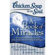 Chicken Soup for the Soul: A Book of Miracles: 101 True Stories of Healing, Faith, Divine Intervention, and Answered Prayers, Paperback/Jack Canfield
