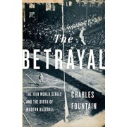 The Betrayal: The 1919 World Series and the Birth of Modern Baseball, Hardcover/Charles Fountain