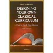 Designing Your Own Classical Curriculum: A Guide to Catholic Home Education, Paperback