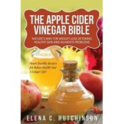 The Apple Cider Vinegar Bible: Home Remedies, Treatments And Cures From Your Kitchen, Paperback/Elena C. Hutchinson