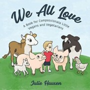 We All Love: A Book for Compassionate Little Vegans and Vegetarians, Paperback/Julie Hausen