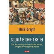 Scurta istorie a betiei. Cum, de ce, unde si cind s-au imbatat oamenii, din Epoca de Piatra pina in prezent/Mark Forsyth