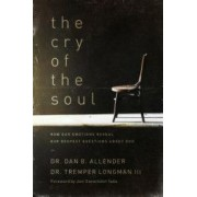 The Cry of the Soul Now Our Emotions Reveal Our Deepset Questions about God