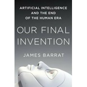 Our Final Invention: Artificial Intelligence and the End of the Human Era, Paperback/James Barrat