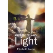 And There Was Light. An Original Series of Poems for Reading Aloud, Retelling the Gospel Story, Paperback/Elizabeth Lavers