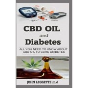 CBD Oil and Diabetes: All You Need to Know about CBD Oil to Cure Diabetes, Paperback/John Leggette M. D.