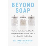 Beyond Soap: The Real Truth about What You Are Doing to Your Skin and How to Fix It for a Beautiful, Healthy Glow, Paperback/Sandy Skotnicki