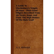 A Guide To Glastonbury's Temple Of Stars - Their Giant Effigies Described From Air Views, Maps, And From 'The High History Of The Holy Grail', Paperback/K. E. Maltwood