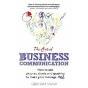 The Art of Business Communication: How to Use Pictures, Charts and Graphics to Make Your Message Stick, Paperback/Graham Shaw