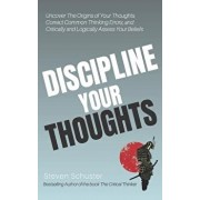 Discipline Your Thoughts: Uncover the Origins of Your Thoughts, Correct Common Thinking Errors, and Critically and Logically Assess Your Beliefs, Paperback/Steven Schuster