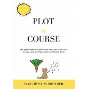 Plot-A-Course: The Goal-Attainment Guide That Leads You to Discover Who You Are, What You Want, and How to Get It, Hardcover/Marchesa Schroeder