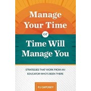 Manage Your Time or Time Will Manage You: Strategies That Work from an Educator Who's Been There: Strategies That Work from an Educator Who's Been The, Paperback/Pj Caposey