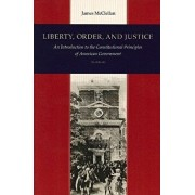 Liberty, Order, and Justice: An Introduction to the Constitutional Principles of American Government, Paperback/James McClellan