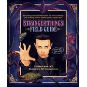 The Stranger Things Field Guide: Everything You Need to Know about the Weird, Wonderful and Terrifying World of Hawkins and the Upside Down, Hardcover/Nadia Bailey