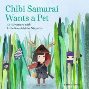 Chibi Samurai Wants a Pet: An Adventure with Little Kunoichi the Ninja Girl, Hardcover