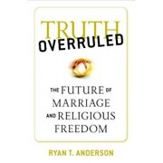 Truth Overruled: The Future of Marriage and Religious Freedom, Paperback/Ryan T. Anderson