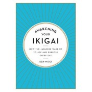 Awakening Your Ikigai: How the Japanese Wake Up to Joy and Purpose Every Day, Hardcover/Ken Mogi