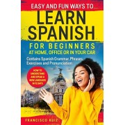Easy and Fun Ways to Learn Spanish for Beginners at Home, Office or in Your Car: How to Understand and Speak a New language in 15 Days. Contains Spani, Paperback/Francisco Ruiz
