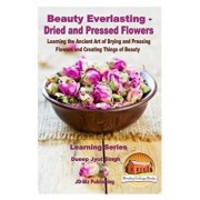 Beauty Everlasting - Dried and Pressed Flowers - Learning the Ancient Art of Drying and Pressing Flowers and Creating Things of Beauty, Paperback/Dueep Jyot Singh