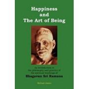 Happiness and the Art of Being: An Introduction to the Philosophy and Practice of the Spiritual Teachings of Bhagavan Sri Ramana (Second Edition), Paperback/Michael James