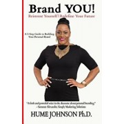 Brand You! Reinvent Yourself, Redefine Your Future: A 5-Step Guide to Building Your Personal Brand/Hume Johnson Phd