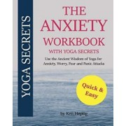 The Anxiety Workbook with Yoga Secrets: Use the Ancient Wisdom of Yoga for Anxiety, Worry, Fear, and Panic Attacks., Paperback/Ken Heptig