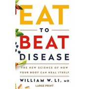 Eat to Beat Disease: The New Science of How Your Body Can Heal Itself, Hardcover/William W. Li