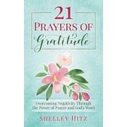 21 Prayers of Gratitude: Overcoming Negativity Through the Power of Prayer and God's Word, Paperback/Shelley Hitz