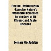 Fasting - Hydrotherapy - Exercise; Nature's Wonderful Remedies for the Cure of All Chronic and Acute Diseases