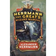 Herrmann the Great's Wizard Manual: From Sleight of Hand and Card Tricks to Coin Tricks, Stage Magic, and Mind Reading, Paperback/Alexander Herrmann