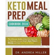 Keto Meal Prep Cookbook 2018: The Ultimate Guide of Keto Diet Meal Prep for Beginners to Lose Weight, Save Time & Money, and Have Low Carb Dishes, Paperback/Dr Andrea Miller