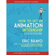 How to Get an Animation Internship: A Guide That Helps You Apply, Interview, and Get Your Foot Into Show Business, Paperback/Eric Bravo