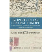 Property in East Central Europe. Notions, Institutions, and Practices of Landownership in the Twentieth Century, Hardback/***