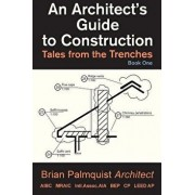 An Architect's Guide to Construction: Tales from the Trenches Book 1, Paperback/Brian Palmquist
