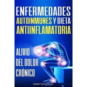 Enfermedades Autoinmunes Y Dieta Antiinflamatoria: Alivio del Dolor Crnico / Autoimmune Disease Anti-Inflammatory Diet: Chronic Pain Relief (Libro En, Paperback/Mary Soloman