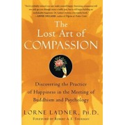 The Lost Art of Compassion: Discovering the Practice of Happiness in the Meeting of Buddhism and Psychology, Paperback/Lorne Ladner
