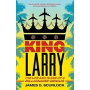 King Larry: The Life and Ruins of a Billionaire Genius, Paperback/James D. Scurlock