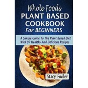 Whole Foods Plant Based Cookbook for Beginners: A Simple Guide to the Plant Based Diet with 97 Healthy and Delicious Recipes, Paperback/Stacy Fowler