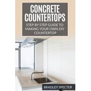 Concrete Countertops: Step by Step Guide to Making Your Own Diy Countertop: Simple and Easy, Paperback/Bradley Specter