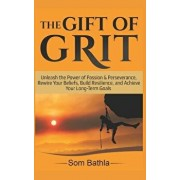 The Gift of Grit: Unleash the Power of Passion & Perseverance, Rewire Your Beliefs, Build Resilience, and Achieve Your Long-Term Goals, Paperback/Som Bathla