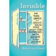 Invisible: How Young Women with Serious Health Issues Navigate Work, Relationships, and the Pressure to Seem Just Fine, Hardcover