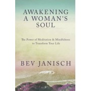 Awakening a Woman's Soul: The Power of Meditation and Mindfulness to Transform Your Life, Paperback/Bev Janisch