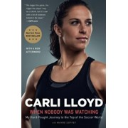 When Nobody Was Watching: My Hard-Fought Journey to the Top of the Soccer World, Paperback/Carli Lloyd
