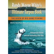 Randy Wayne White's Ultimate Tarpon Book: The Birth of Big Game Fishing, Paperback