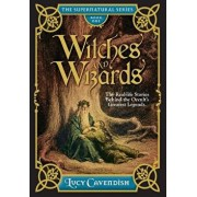 Witches and Wizards: The Real-Life Stories Behind the Occult's Greatest Legends, Hardcover/Lucy Cavendish