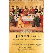 Jesus and the Jewish Roots of the Eucharist: Unlocking the Secrets of the Last Supper, Hardcover/Brant Pitre